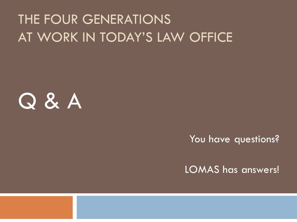THE FOUR GENERATIONS AT WORK IN TODAY'S LAW OFFICE Q & A You have questions LOMAS has answers!