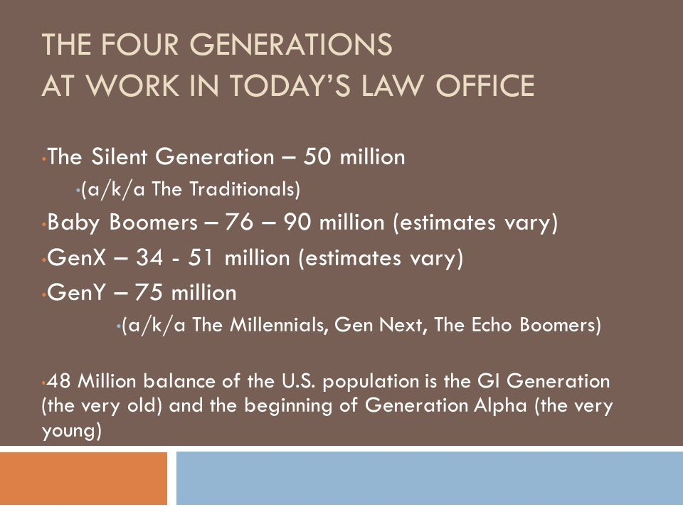 THE FOUR GENERATIONS AT WORK IN TODAY'S LAW OFFICE The Silent Generation – 50 million (a/k/a The Traditionals) Baby Boomers – 76 – 90 million (estimat