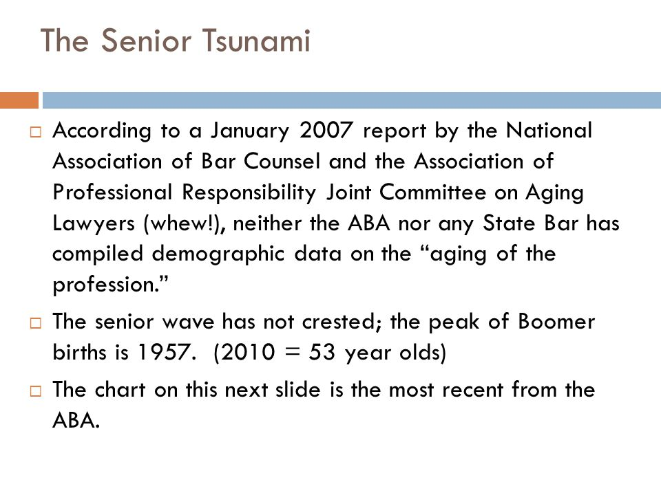 The Senior Tsunami 9  According to a January 2007 report by the National Association of Bar Counsel and the Association of Professional Responsibility Joint Committee on Aging Lawyers (whew!), neither the ABA nor any State Bar has compiled demographic data on the aging of the profession.  The senior wave has not crested; the peak of Boomer births is 1957.