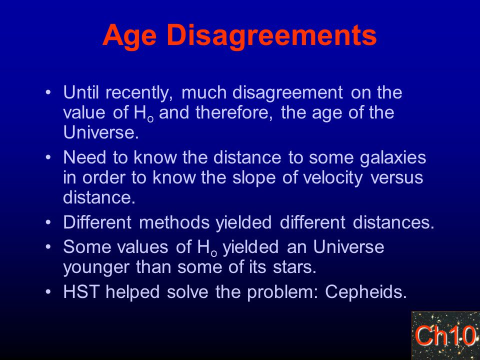 Ch10 Age Disagreements Until recently, much disagreement on the value of H o and therefore, the age of the Universe.