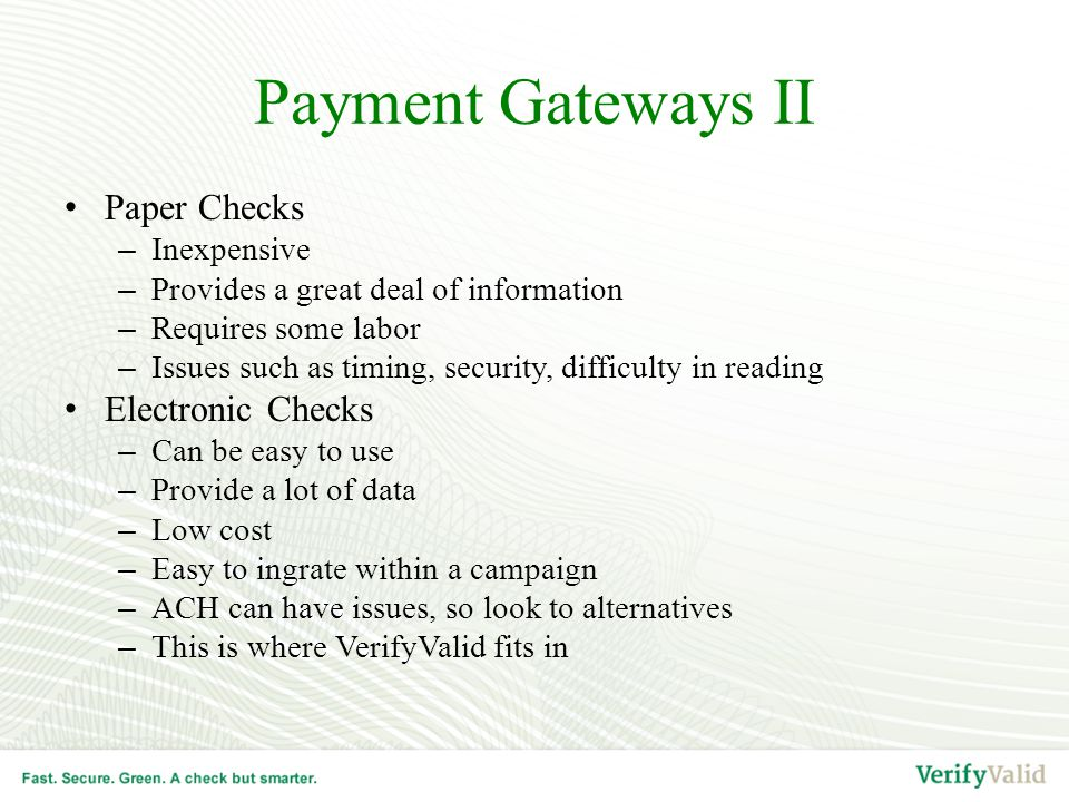 Payment Gateways II Paper Checks –Inexpensive –Provides a great deal of information –Requires some labor –Issues such as timing, security, difficulty in reading Electronic Checks –Can be easy to use –Provide a lot of data –Low cost –Easy to ingrate within a campaign –ACH can have issues, so look to alternatives –This is where VerifyValid fits in