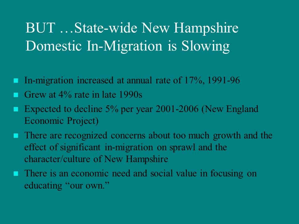 BUT …State-wide New Hampshire Domestic In-Migration is Slowing In-migration increased at annual rate of 17%, 1991-96 Grew at 4% rate in late 1990s Expected to decline 5% per year 2001-2006 (New England Economic Project) There are recognized concerns about too much growth and the effect of significant in-migration on sprawl and the character/culture of New Hampshire There is an economic need and social value in focusing on educating our own.