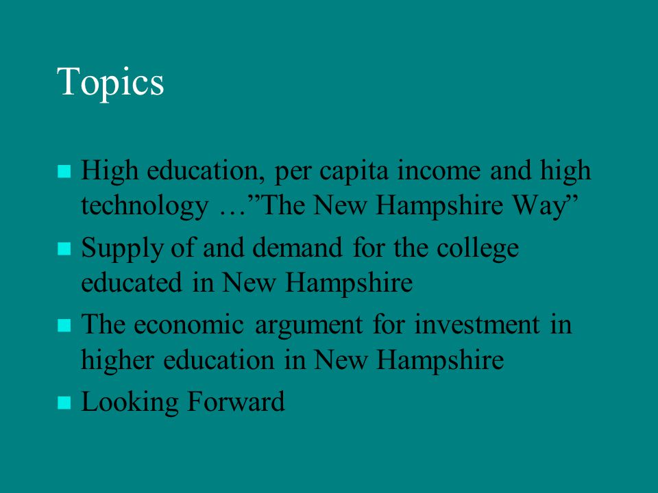 Topics High education, per capita income and high technology … The New Hampshire Way Supply of and demand for the college educated in New Hampshire The economic argument for investment in higher education in New Hampshire Looking Forward