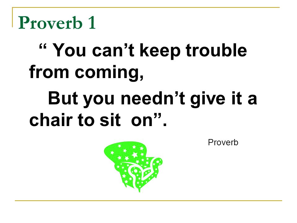 Proverb 1 You can't keep trouble from coming, But you needn't give it a chair to sit on . Proverb