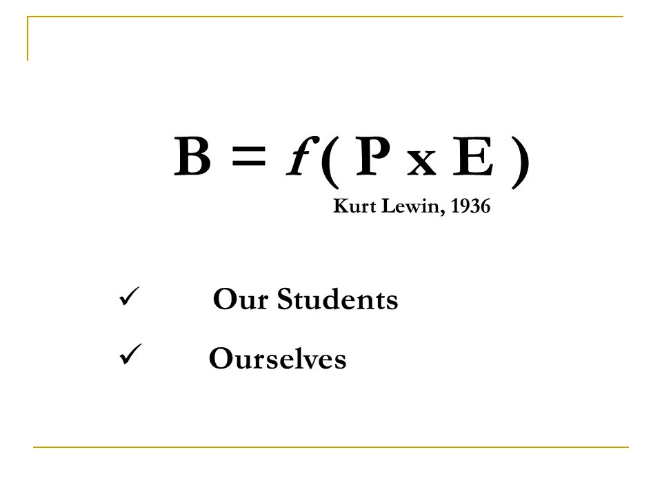 B = f ( P x E ) Kurt Lewin, 1936 Our Students Ourselves