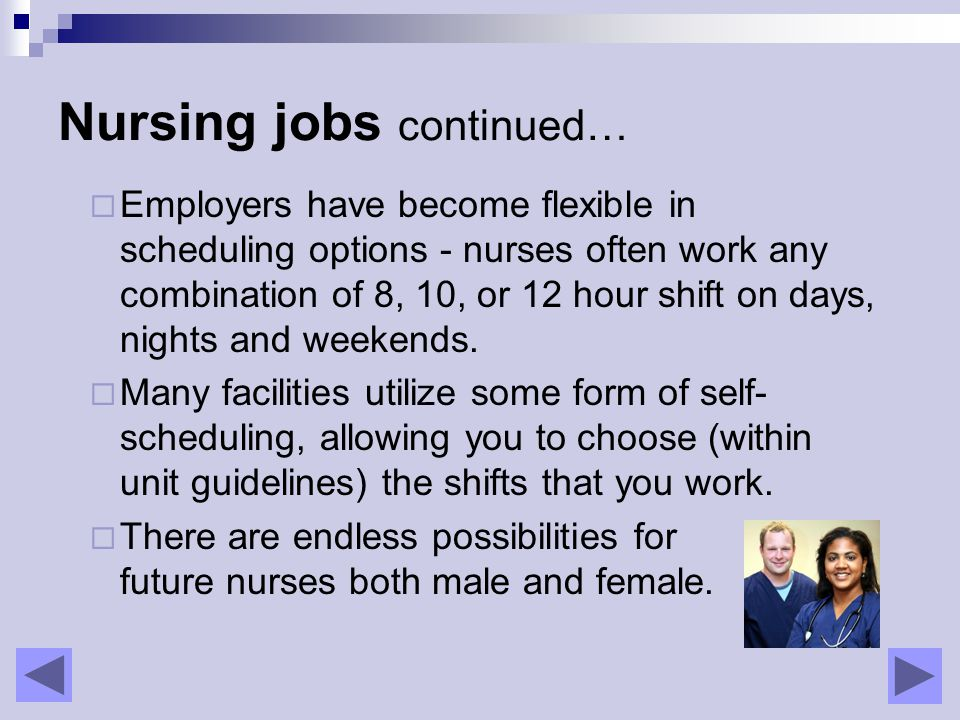 Nursing jobs continued…  Employers have become flexible in scheduling options - nurses often work any combination of 8, 10, or 12 hour shift on days, nights and weekends.