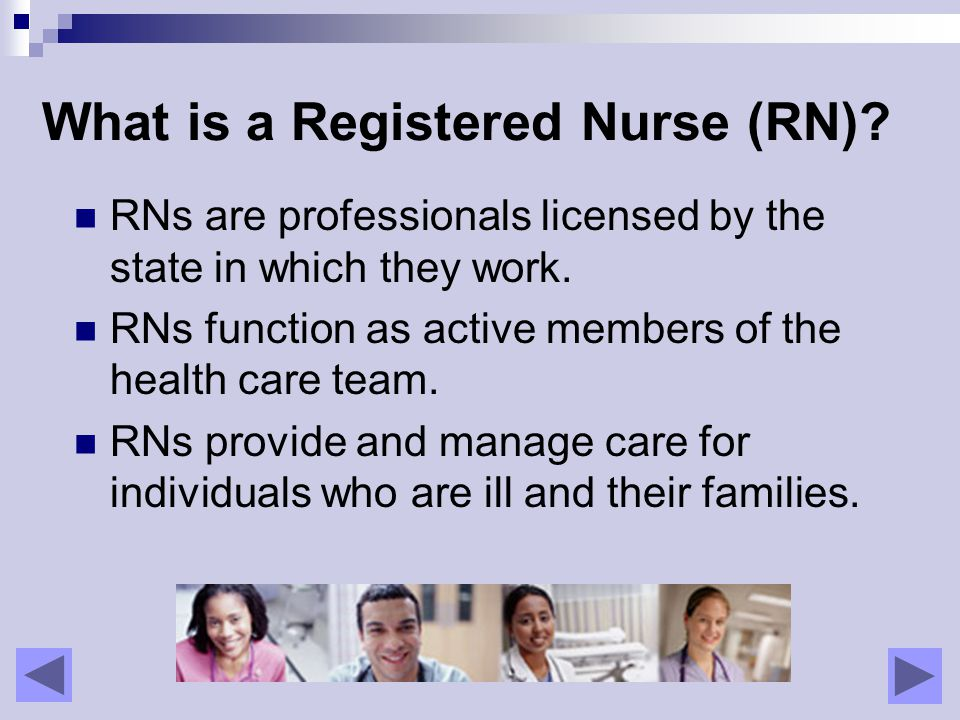 What is a Registered Nurse (RN). RNs are professionals licensed by the state in which they work.