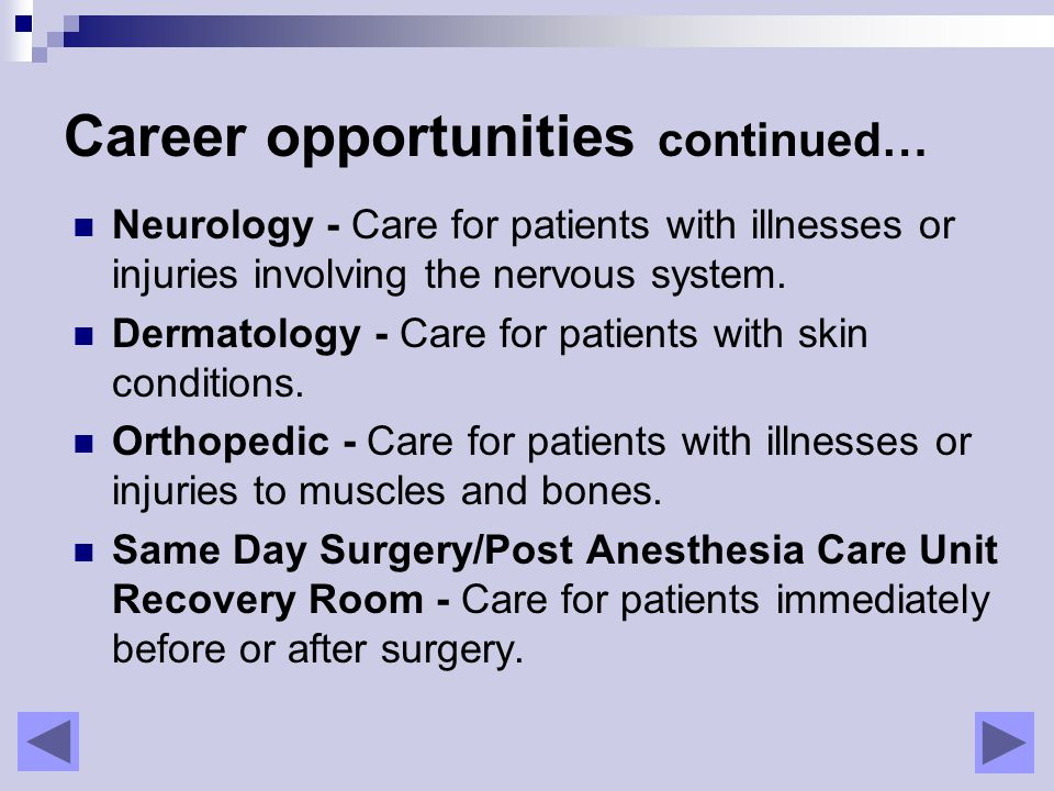 Career opportunities continued… Neurology - Care for patients with illnesses or injuries involving the nervous system.