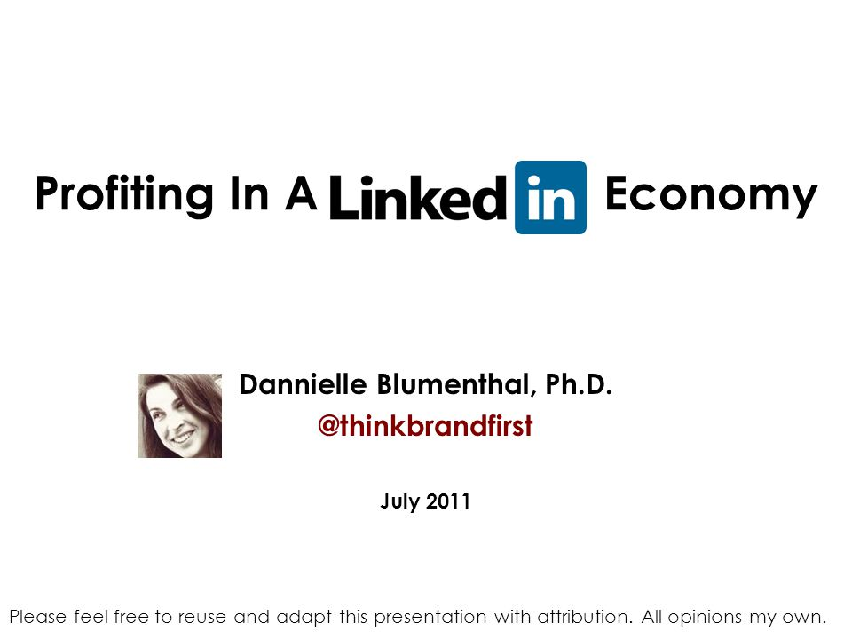 Profiting In A LinkedIn Economy Dannielle Blumenthal, Ph.D. @thinkbrandfirst July 2011 Please feel free to reuse and adapt this presentation with attr