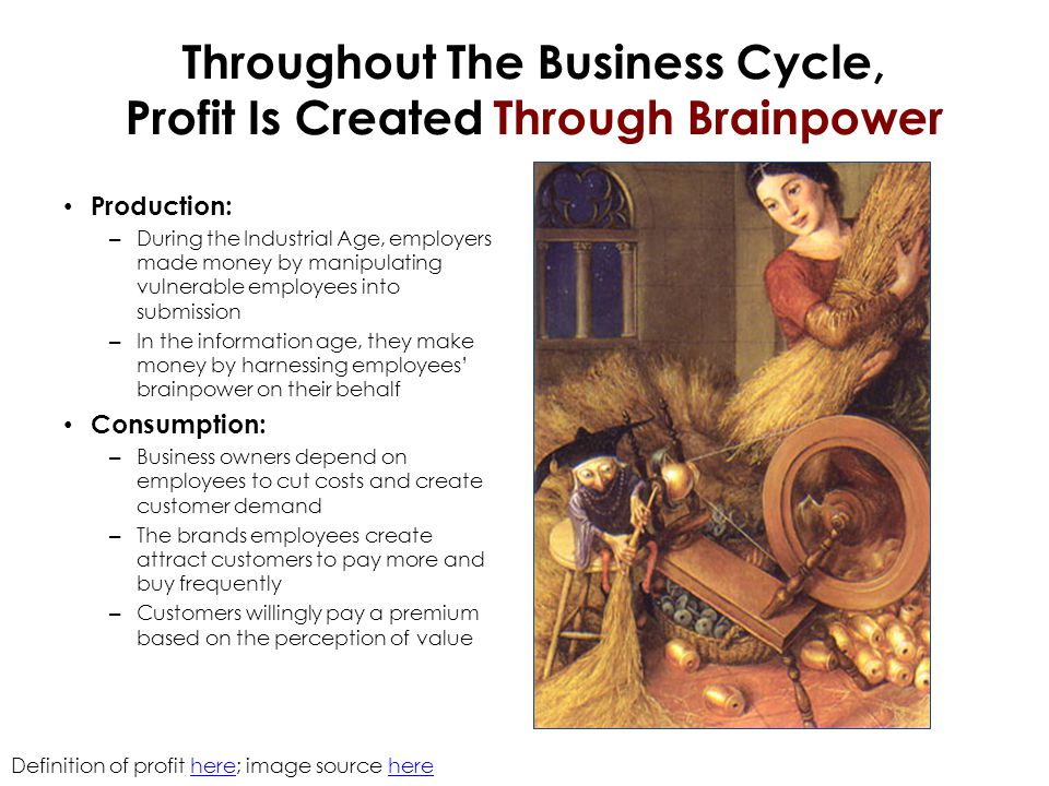 Throughout The Business Cycle, Profit Is Created Through Brainpower Production: – During the Industrial Age, employers made money by manipulating vuln