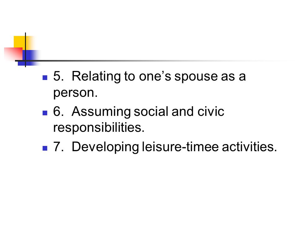5.Relating to one's spouse as a person. 6. Assuming social and civic responsibilities.