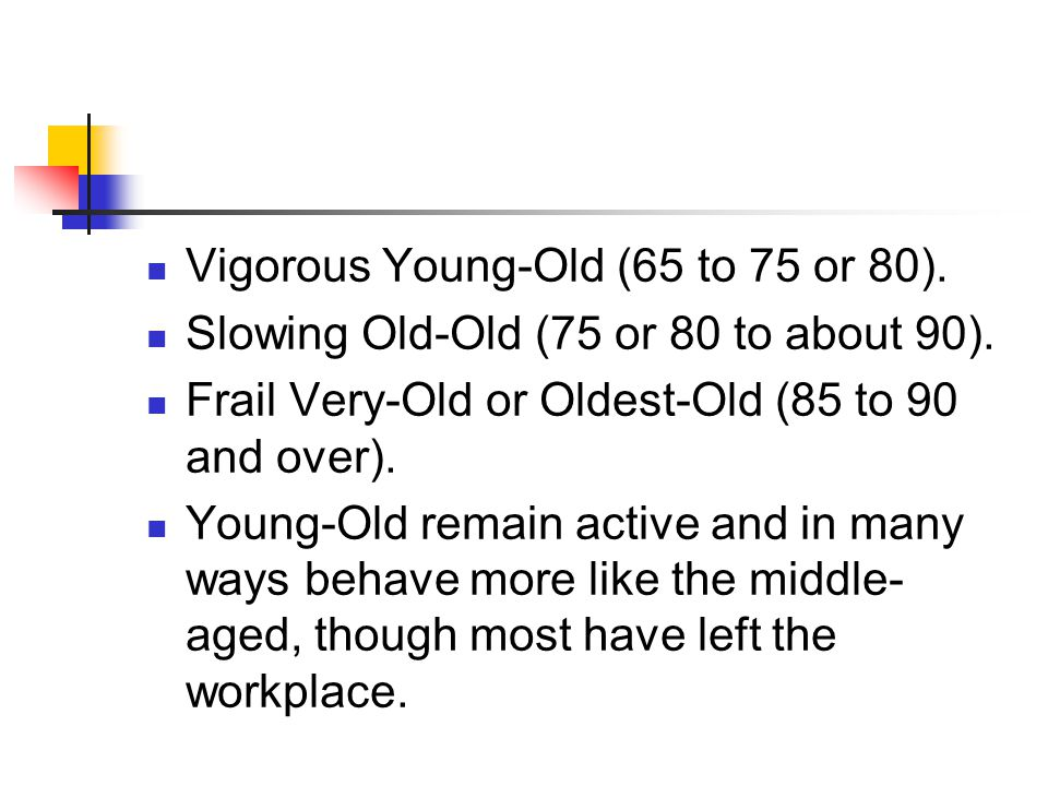 Vigorous Young-Old (65 to 75 or 80).Slowing Old-Old (75 or 80 to about 90).