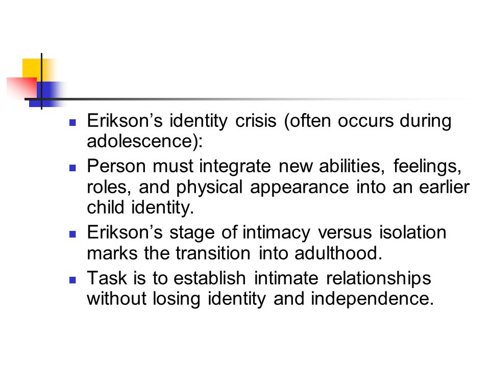 Erikson's identity crisis (often occurs during adolescence): Person must integrate new abilities, feelings, roles, and physical appearance into an earlier child identity.