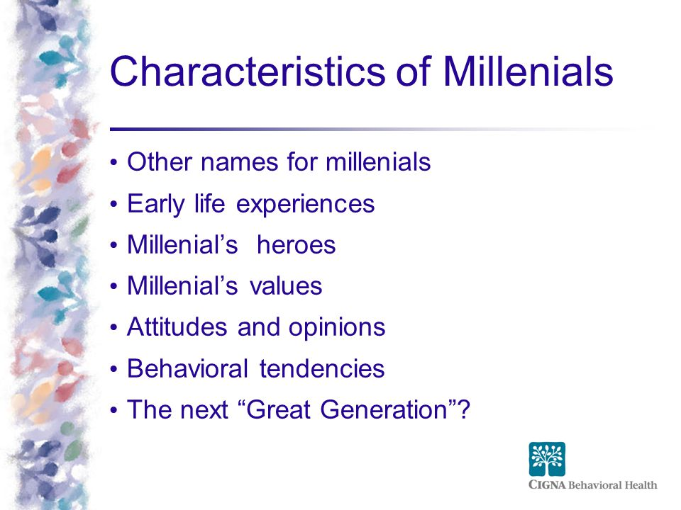Characteristics of Millenials Other names for millenials Early life experiences Millenial's heroes Millenial's values Attitudes and opinions Behavioral tendencies The next Great Generation