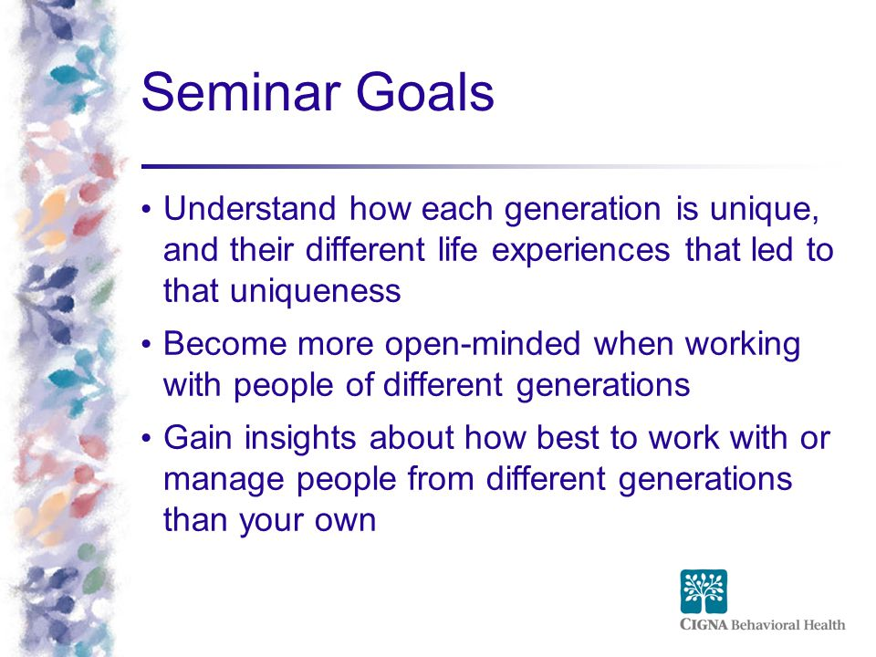 Seminar Goals Understand how each generation is unique, and their different life experiences that led to that uniqueness Become more open-minded when