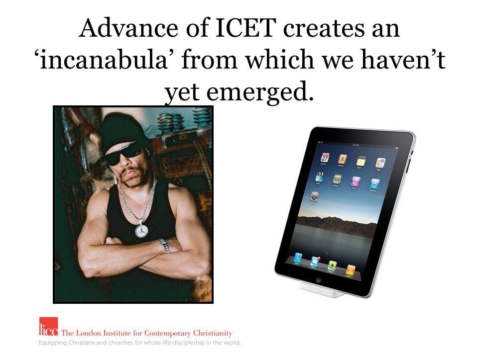 Advance of ICET creates an 'incanabula' from which we haven't yet emerged.