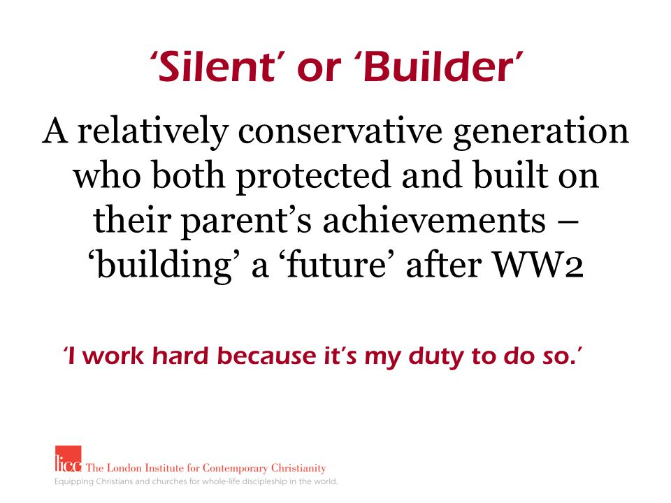 A relatively conservative generation who both protected and built on their parent's achievements – 'building' a 'future' after WW2 'Silent' or 'Builder' 'I work hard because it's my duty to do so.'