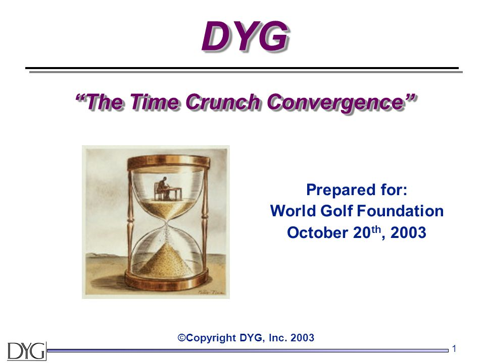 1 DYG The Time Crunch Convergence ©Copyright DYG, Inc.