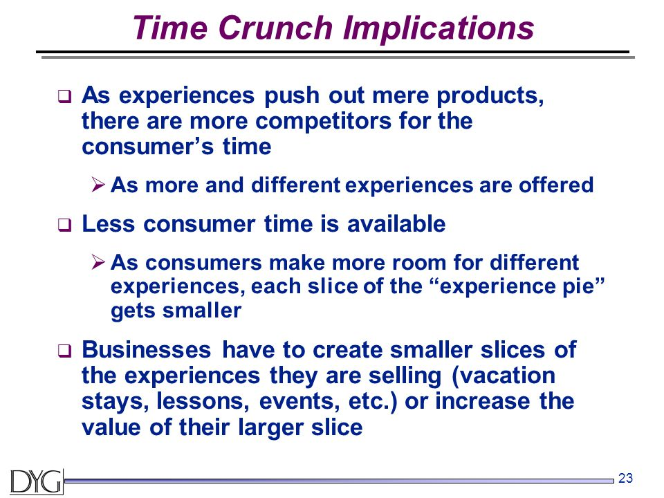 23 Time Crunch Implications  As experiences push out mere products, there are more competitors for the consumer's time  As more and different experiences are offered  Less consumer time is available  As consumers make more room for different experiences, each slice of the experience pie gets smaller  Businesses have to create smaller slices of the experiences they are selling (vacation stays, lessons, events, etc.) or increase the value of their larger slice