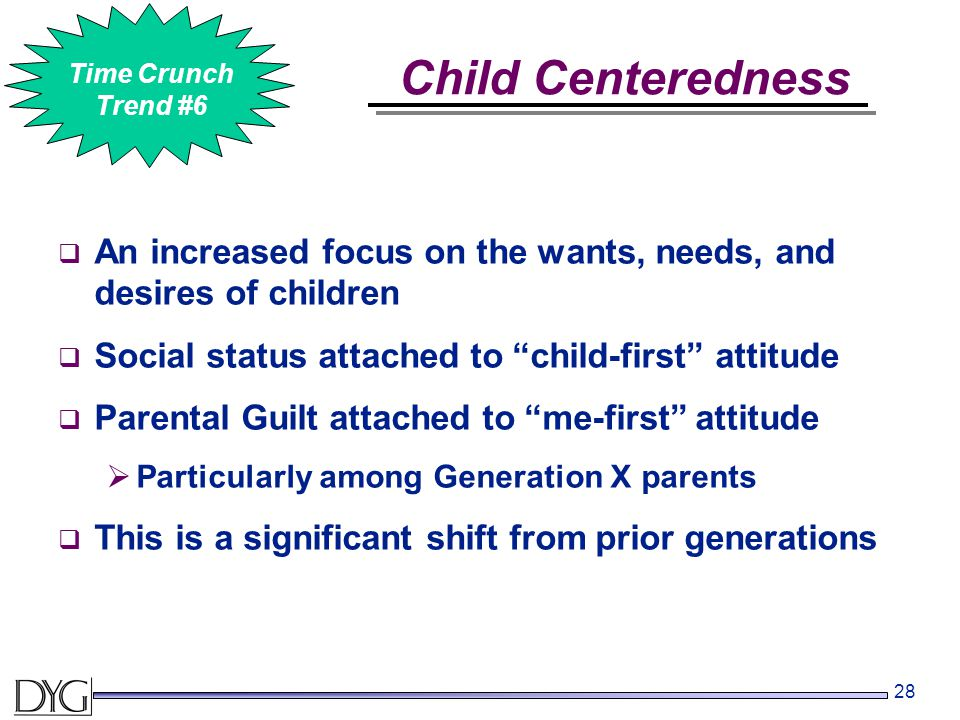 28  An increased focus on the wants, needs, and desires of children  Social status attached to child-first attitude  Parental Guilt attached to me-first attitude  Particularly among Generation X parents  This is a significant shift from prior generations Child Centeredness #2 Time Crunch Trend #6