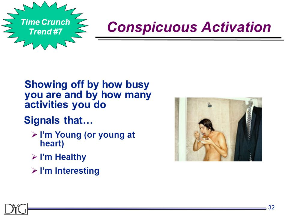 32 Showing off by how busy you are and by how many activities you do Conspicuous Activation #2 Time Crunch Trend #7 Signals that…  I'm Young (or youn
