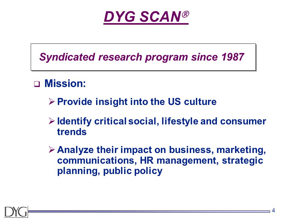 4 DYG SCAN  Syndicated research program since 1987  Mission:  Provide insight into the US culture  Analyze their impact on business, marketing, communications, HR management, strategic planning, public policy  Identify critical social, lifestyle and consumer trends