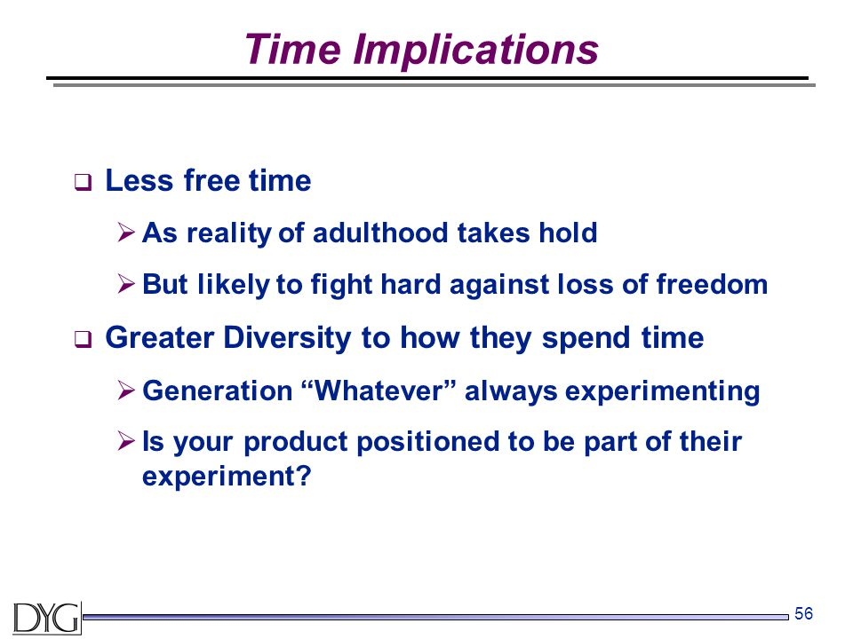 56 Time Implications  Less free time  As reality of adulthood takes hold  But likely to fight hard against loss of freedom  Greater Diversity to how they spend time  Generation Whatever always experimenting  Is your product positioned to be part of their experiment