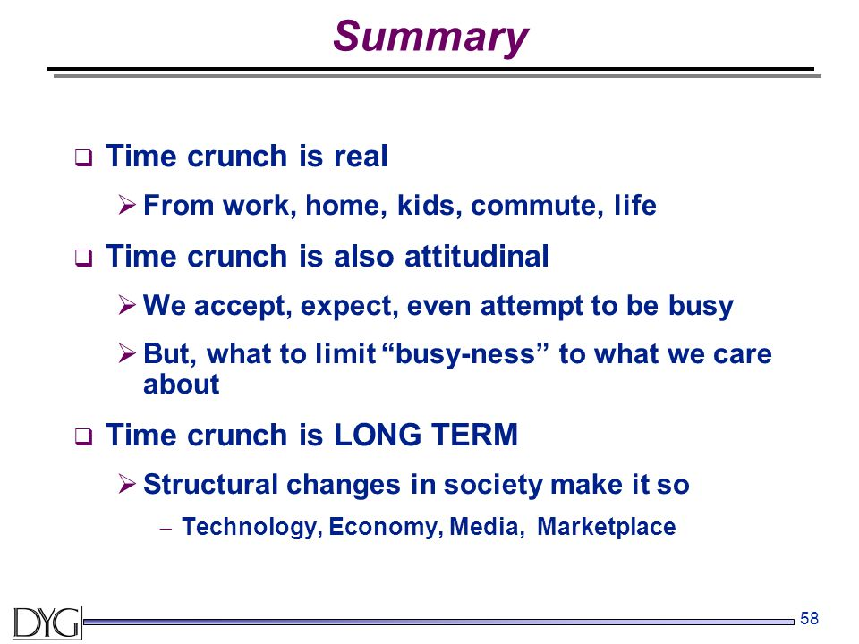 58 Summary  Time crunch is real  From work, home, kids, commute, life  Time crunch is also attitudinal  We accept, expect, even attempt to be busy  But, what to limit busy-ness to what we care about  Time crunch is LONG TERM  Structural changes in society make it so  Technology, Economy, Media, Marketplace
