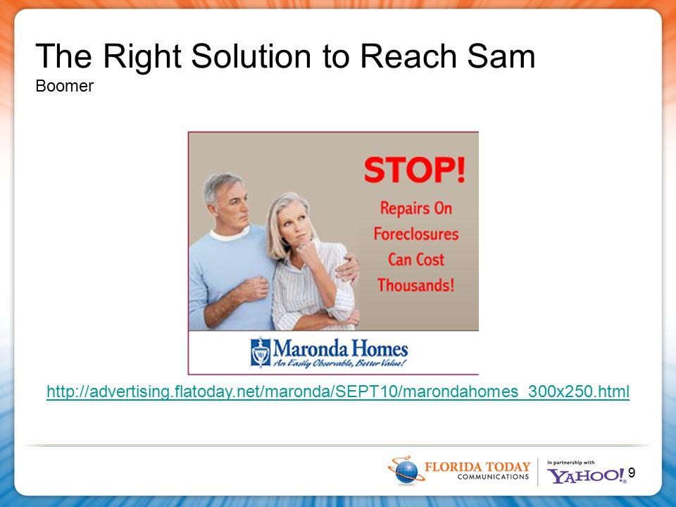 9 http://advertising.flatoday.net/maronda/SEPT10/marondahomes_300x250.html The Right Solution to Reach Sam Boomer