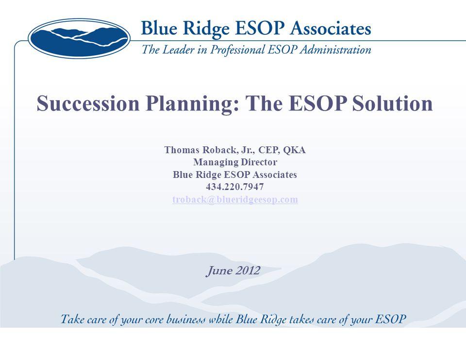 June 2012 Succession Planning: The ESOP Solution Thomas Roback, Jr., CEP, QKA Managing Director Blue Ridge ESOP Associates 434.220.7947 troback@blueridgeesop.com troback@blueridgeesop.com
