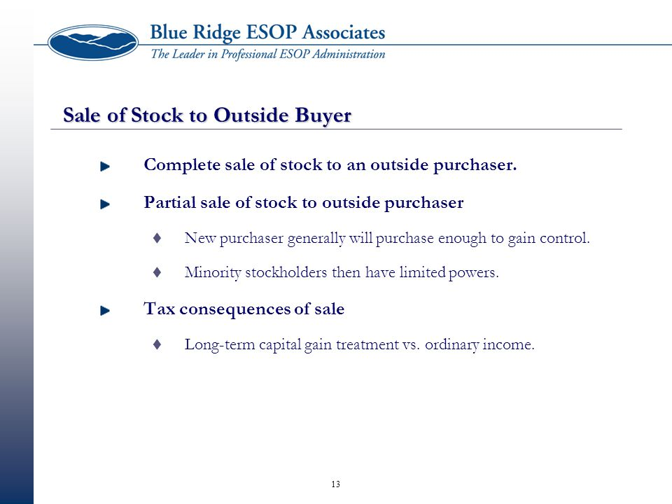 13 Sale of Stock to Outside Buyer Complete sale of stock to an outside purchaser. Partial sale of stock to outside purchaser  New purchaser generally