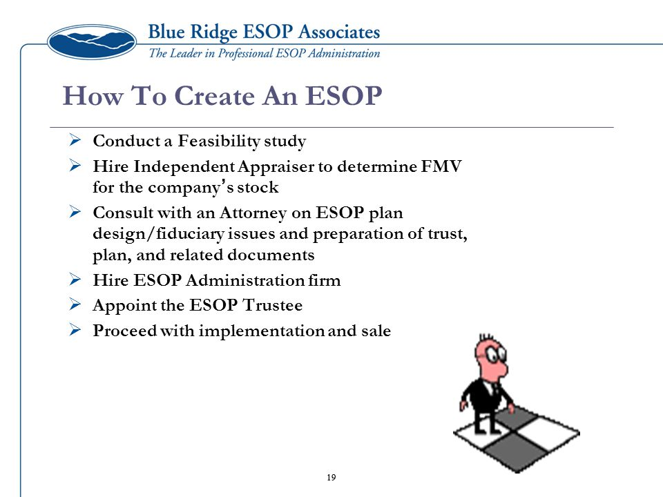 19 How To Create An ESOP  Conduct a Feasibility study  Hire Independent Appraiser to determine FMV for the company ' s stock  Consult with an Attorney on ESOP plan design/fiduciary issues and preparation of trust, plan, and related documents  Hire ESOP Administration firm  Appoint the ESOP Trustee  Proceed with implementation and sale 19