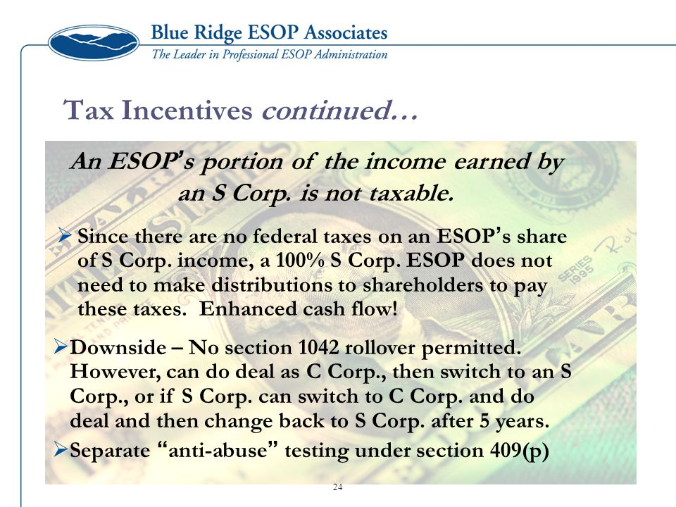 Tax Incentives continued…  Since there are no federal taxes on an ESOP ' s share of S Corp.