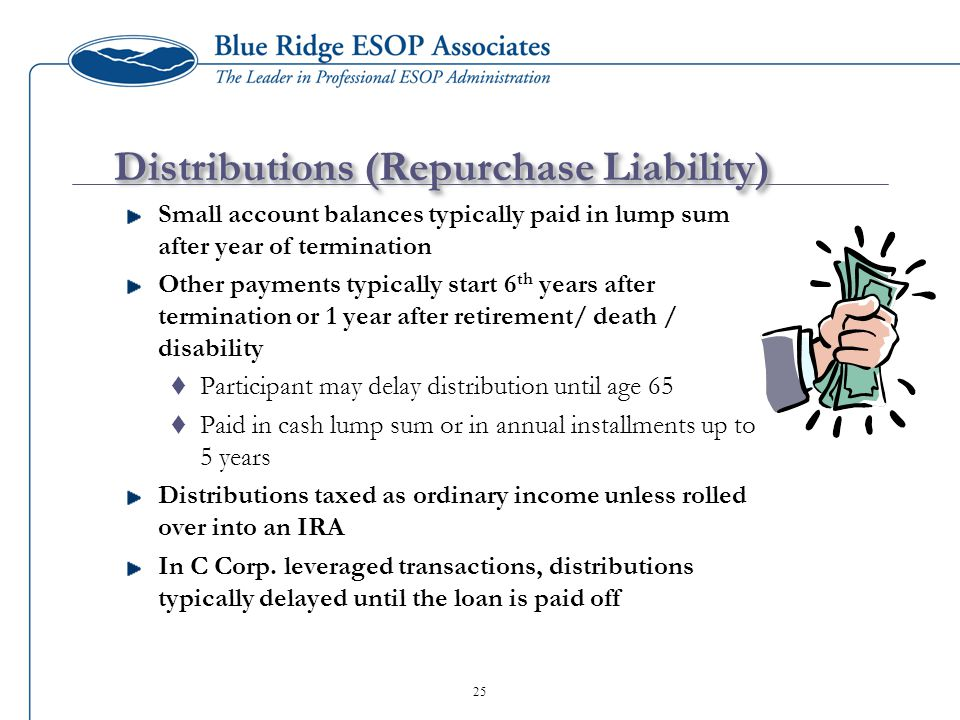 25 Distributions (Repurchase Liability) Small account balances typically paid in lump sum after year of termination Other payments typically start 6 th years after termination or 1 year after retirement/ death / disability  Participant may delay distribution until age 65  Paid in cash lump sum or in annual installments up to 5 years Distributions taxed as ordinary income unless rolled over into an IRA In C Corp.