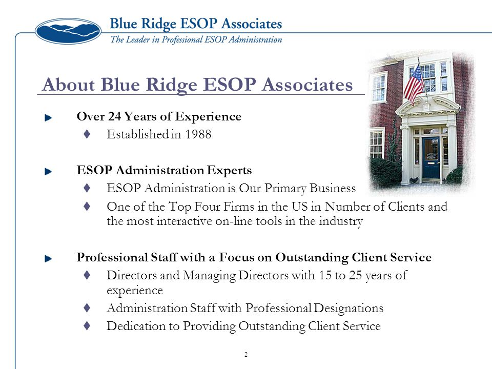 2 About Blue Ridge ESOP Associates Over 24 Years of Experience  Established in 1988 ESOP Administration Experts  ESOP Administration is Our Primary Business  One of the Top Four Firms in the US in Number of Clients and the most interactive on-line tools in the industry Professional Staff with a Focus on Outstanding Client Service  Directors and Managing Directors with 15 to 25 years of experience  Administration Staff with Professional Designations  Dedication to Providing Outstanding Client Service