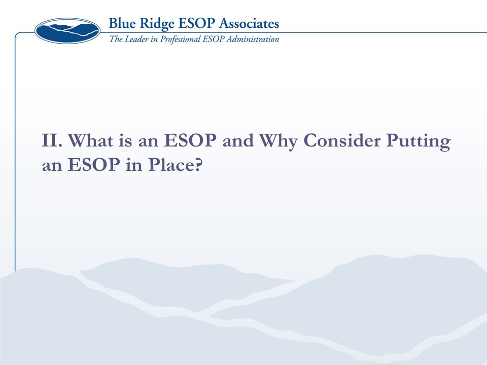 II. What is an ESOP and Why Consider Putting an ESOP in Place?