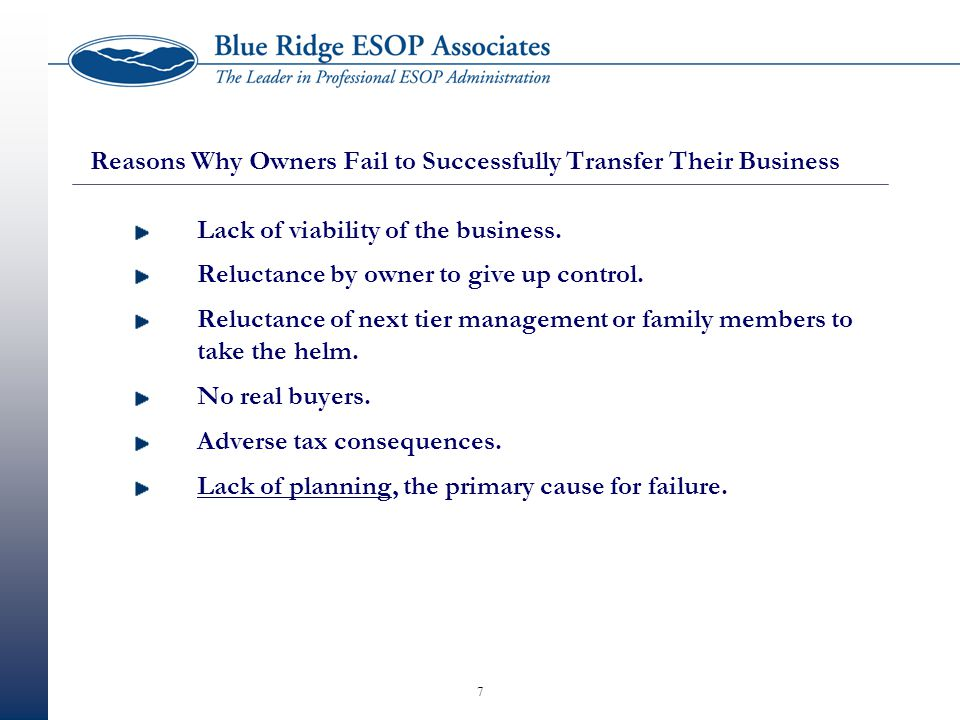 7 Reasons Why Owners Fail to Successfully Transfer Their Business Lack of viability of the business. Reluctance by owner to give up control. Reluctanc