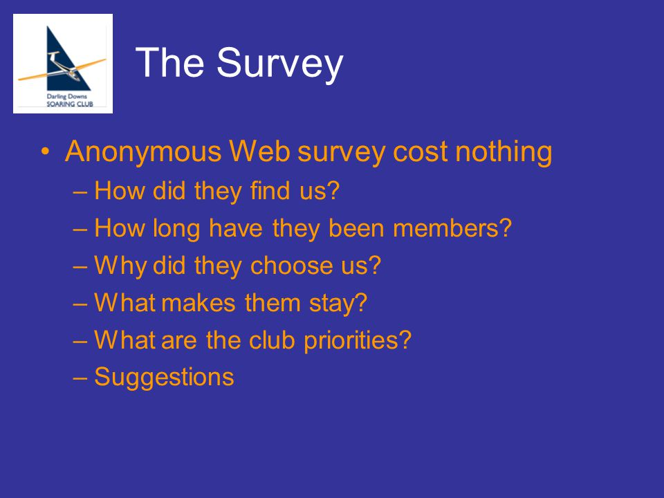 The Survey Anonymous Web survey cost nothing –How did they find us? –How long have they been members? –Why did they choose us? –What makes them stay?