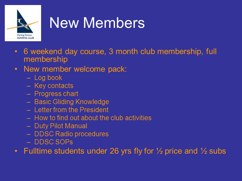 New Members 6 weekend day course, 3 month club membership, full membership New member welcome pack: –Log book –Key contacts –Progress chart –Basic Gliding Knowledge –Letter from the President –How to find out about the club activities –Duty Pilot Manual –DDSC Radio procedures –DDSC SOPs Fulltime students under 26 yrs fly for ½ price and ½ subs