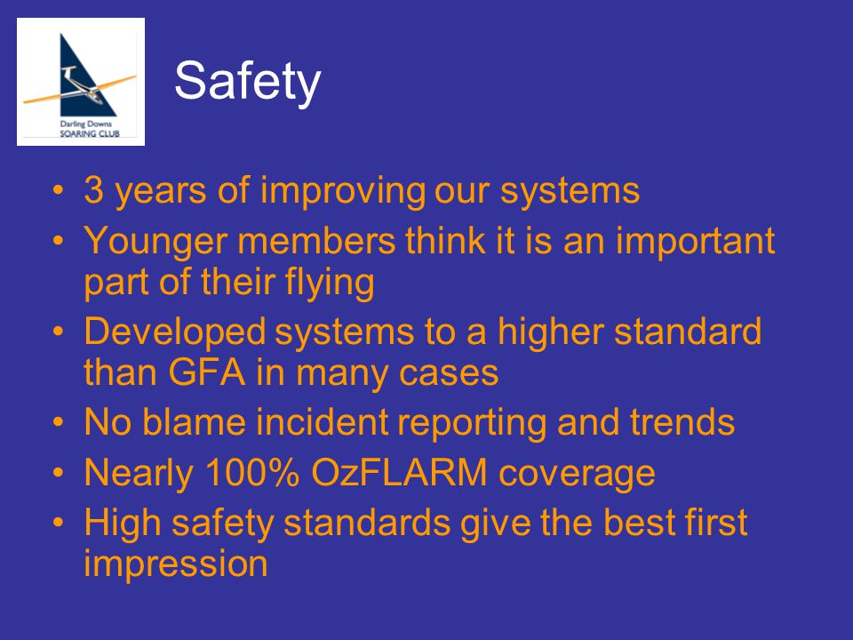 Safety 3 years of improving our systems Younger members think it is an important part of their flying Developed systems to a higher standard than GFA in many cases No blame incident reporting and trends Nearly 100% OzFLARM coverage High safety standards give the best first impression