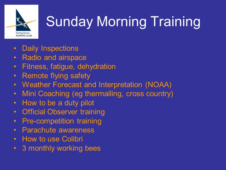 Sunday Morning Training Daily Inspections Radio and airspace Fitness, fatigue, dehydration Remote flying safety Weather Forecast and Interpretation (NOAA) Mini Coaching (eg thermalling, cross country) How to be a duty pilot Official Observer training Pre-competition training Parachute awareness How to use Colibri 3 monthly working bees