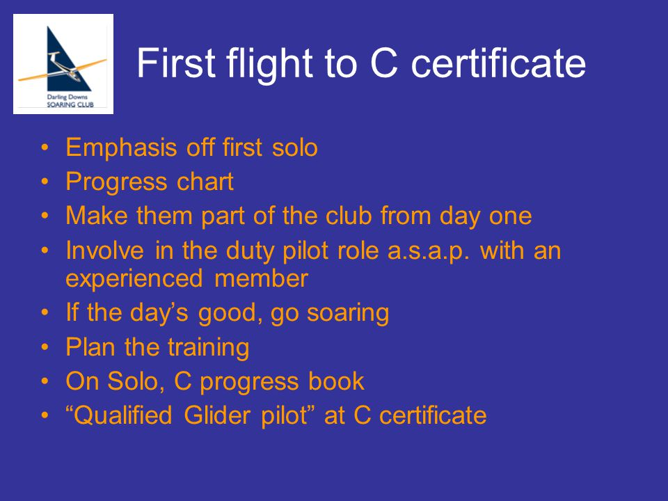 First flight to C certificate Emphasis off first solo Progress chart Make them part of the club from day one Involve in the duty pilot role a.s.a.p.