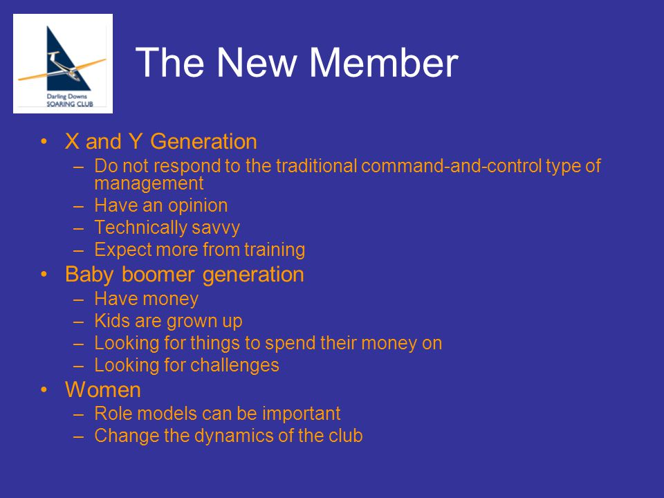 The New Member X and Y Generation –Do not respond to the traditional command-and-control type of management –Have an opinion –Technically savvy –Expect more from training Baby boomer generation –Have money –Kids are grown up –Looking for things to spend their money on –Looking for challenges Women –Role models can be important –Change the dynamics of the club