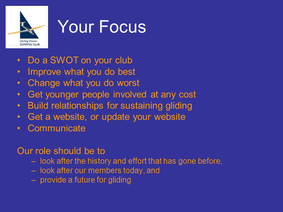 Your Focus Do a SWOT on your club Improve what you do best Change what you do worst Get younger people involved at any cost Build relationships for sustaining gliding Get a website, or update your website Communicate Our role should be to –look after the history and effort that has gone before, –look after our members today, and –provide a future for gliding
