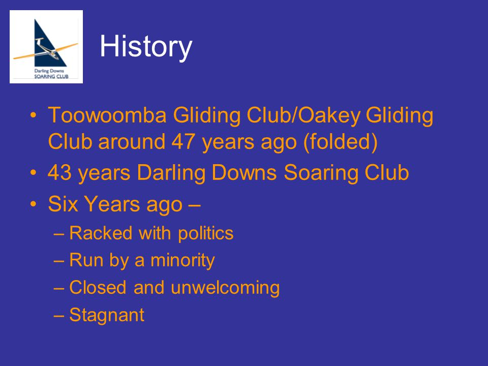 History Toowoomba Gliding Club/Oakey Gliding Club around 47 years ago (folded) 43 years Darling Downs Soaring Club Six Years ago – –Racked with politics –Run by a minority –Closed and unwelcoming –Stagnant