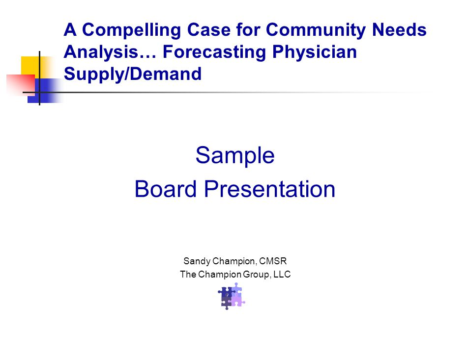 Sample Board Presentation Sandy Champion, CMSR The Champion Group, LLC A Compelling Case for Community Needs Analysis… Forecasting Physician Supply/Demand