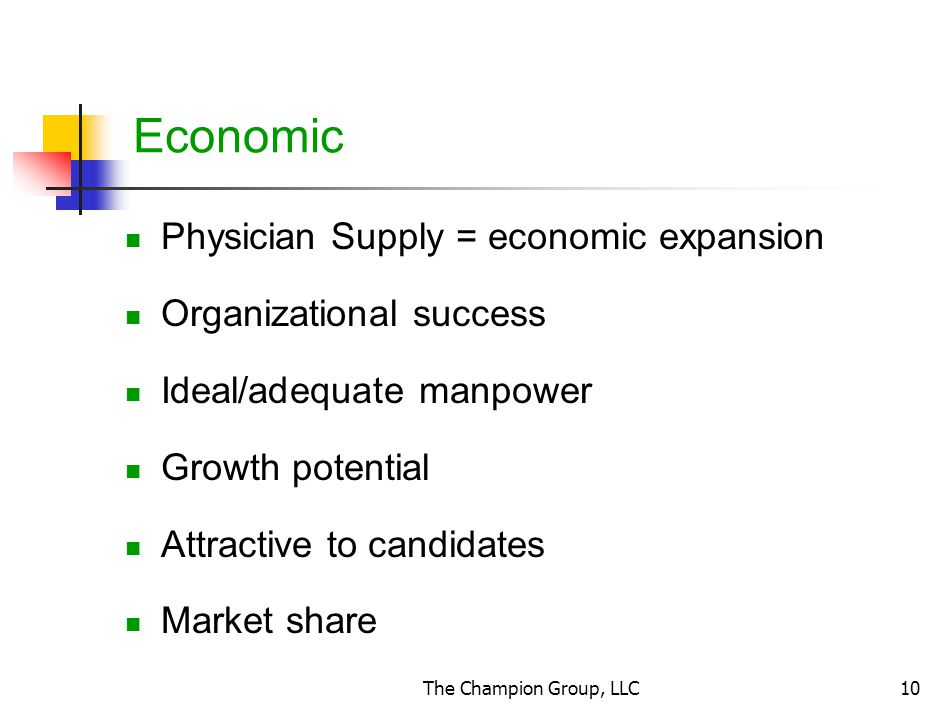 The Champion Group, LLC10 Economic Physician Supply = economic expansion Organizational success Ideal/adequate manpower Growth potential Attractive to candidates Market share