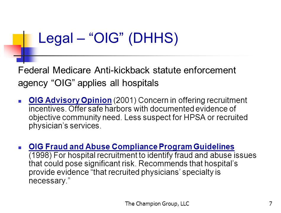 The Champion Group, LLC7 Legal – OIG (DHHS) Federal Medicare Anti-kickback statute enforcement agency OIG applies all hospitals OIG Advisory Opinion (2001) Concern in offering recruitment incentives.