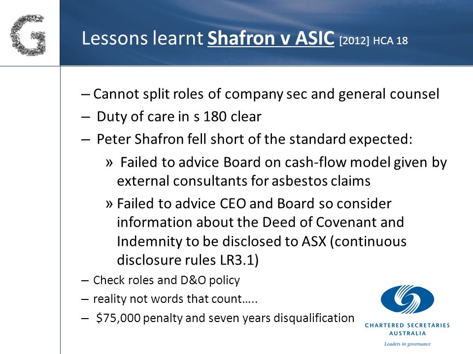 Lessons learnt Shafron v ASIC [2012] HCA 18 – Cannot split roles of company sec and general counsel – Duty of care in s 180 clear – Peter Shafron fell short of the standard expected: » Failed to advice Board on cash-flow model given by external consultants for asbestos claims » Failed to advice CEO and Board so consider information about the Deed of Covenant and Indemnity to be disclosed to ASX (continuous disclosure rules LR3.1) – Check roles and D&O policy – reality not words that count…..