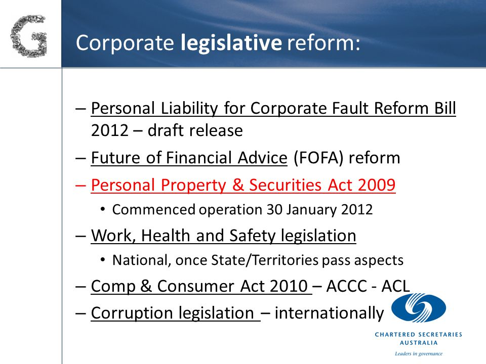 Corporate legislative reform: – Personal Liability for Corporate Fault Reform Bill 2012 – draft release – Future of Financial Advice (FOFA) reform – Personal Property & Securities Act 2009 Commenced operation 30 January 2012 – Work, Health and Safety legislation National, once State/Territories pass aspects – Comp & Consumer Act 2010 – ACCC - ACL – Corruption legislation – internationally